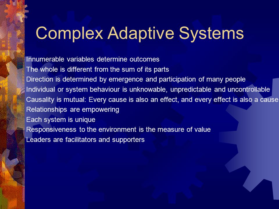 Complex Adaptive Systems Innumerable variables determine outcomes The whole is different from the sum of its parts Direction is determined by emergence and participation of many people Individual or system behaviour is unknowable, unpredictable and uncontrollable Causality is mutual: Every cause is also an effect, and every effect is also a cause Relationships are empowering Each system is unique Responsiveness to the environment is the measure of value Leaders are facilitators and supporters
