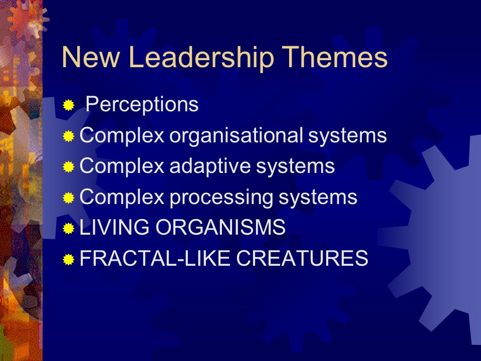 New Leadership Themes Perceptions Complex organisational systems Complex adaptive systems Complex processing systems LIVING ORGANISMS FRACTAL-LIKE CREATURES