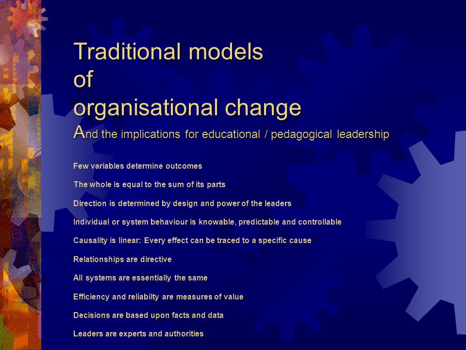 Traditional models of organisational change A nd the implications for educational / pedagogical leadership Traditional models of organisational change A nd the implications for educational / pedagogical leadership Few variables determine outcomes The whole is equal to the sum of its parts Direction is determined by design and power of the leaders Individual or system behaviour is knowable, predictable and controllable Causality is linear: Every effect can be traced to a specific cause Relationships are directive All systems are essentially the same Efficiency and reliabilty are measures of value Decisions are based upon facts and data Leaders are experts and authorities