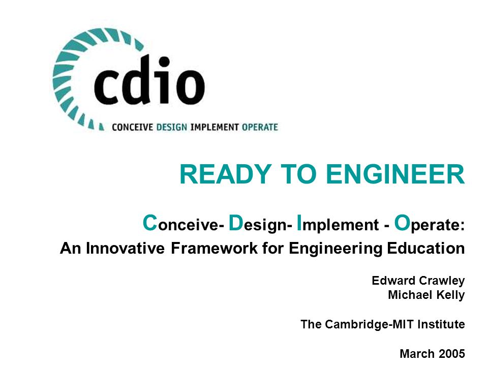 READY TO ENGINEER C onceive- D esign- I mplement - O perate: An Innovative Framework for Engineering Education Edward Crawley Michael Kelly The Cambridge-MIT Institute March 2005