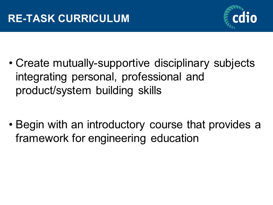 RE-TASK CURRICULUM Create mutually-supportive disciplinary subjects integrating personal, professional and product/system building skills Begin with an introductory course that provides a framework for engineering education