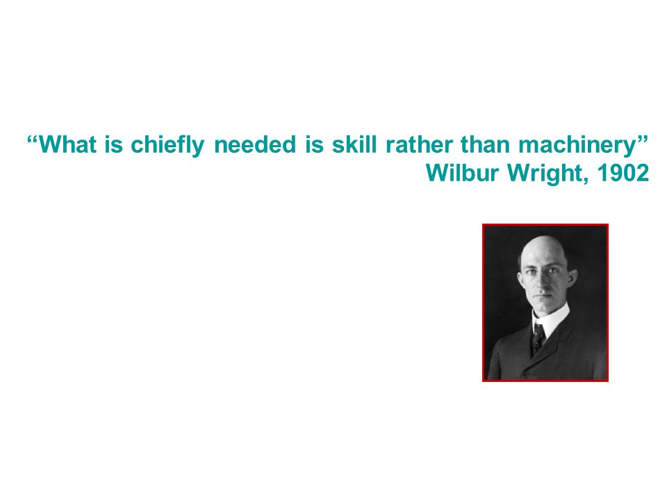 What is chiefly needed is skill rather than machinery Wilbur Wright, 1902