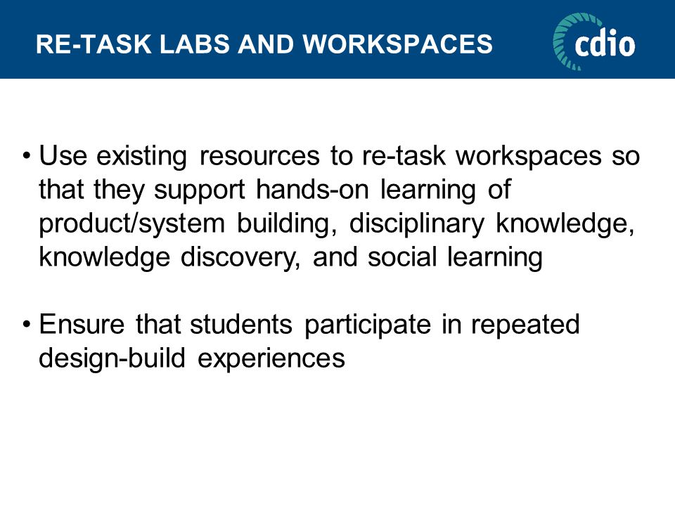 RE-TASK LABS AND WORKSPACES Use existing resources to re-task workspaces so that they support hands-on learning of product/system building, disciplinary knowledge, knowledge discovery, and social learning Ensure that students participate in repeated design-build experiences
