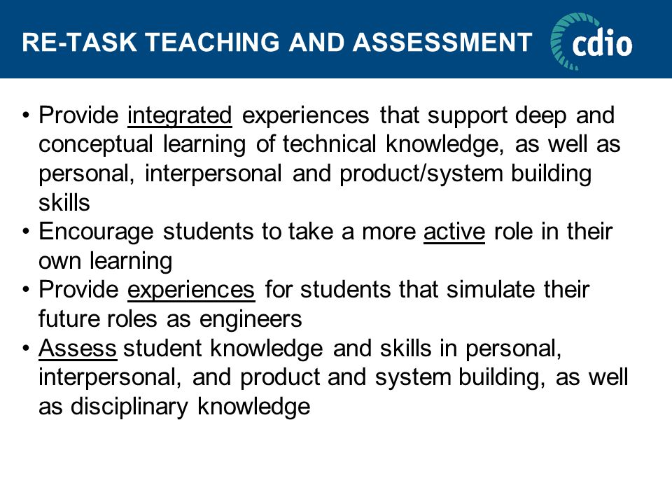 RE-TASK TEACHING AND ASSESSMENT Provide integrated experiences that support deep and conceptual learning of technical knowledge, as well as personal, interpersonal and product/system building skills Encourage students to take a more active role in their own learning Provide experiences for students that simulate their future roles as engineers Assess student knowledge and skills in personal, interpersonal, and product and system building, as well as disciplinary knowledge