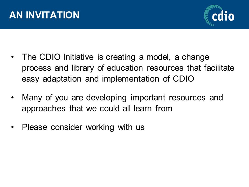 AN INVITATION The CDIO Initiative is creating a model, a change process and library of education resources that facilitate easy adaptation and implementation of CDIO Many of you are developing important resources and approaches that we could all learn from Please consider working with us