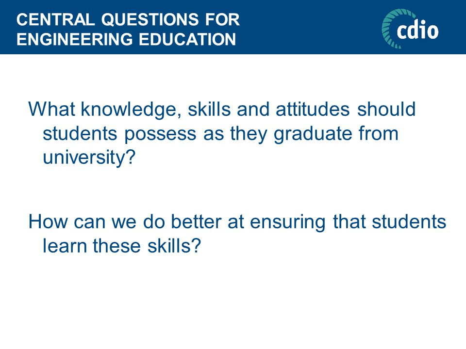 CENTRAL QUESTIONS FOR ENGINEERING EDUCATION What knowledge, skills and attitudes should students possess as they graduate from university.