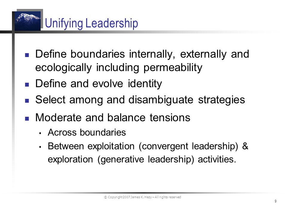 © Copyright 2007 James K. Hazy – All rights reserved 9 Unifying Leadership Define boundaries internally, externally and ecologically including permeab
