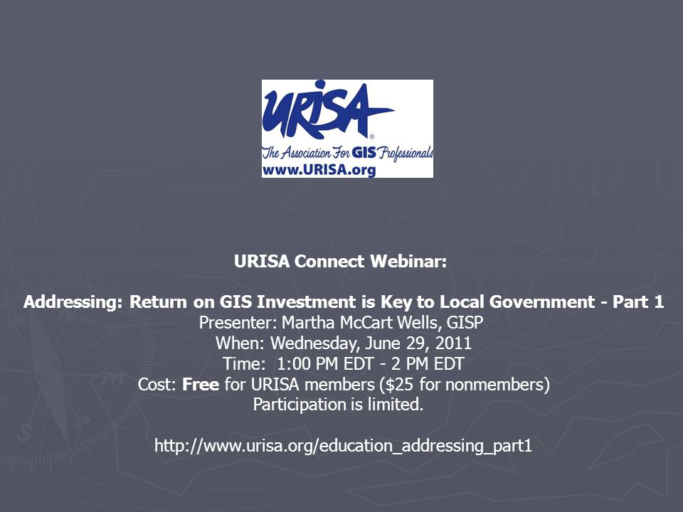 URISA Connect Webinar: Addressing: Return on GIS Investment is Key to Local Government - Part 1 Presenter: Martha McCart Wells, GISP When: Wednesday, June 29, 2011 Time: 1:00 PM EDT - 2 PM EDT Cost: Free for URISA members ($25 for nonmembers) Participation is limited.