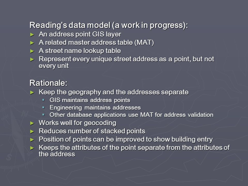 Readings data model (a work in progress): An address point GIS layer An address point GIS layer A related master address table (MAT) A related master address table (MAT) A street name lookup table A street name lookup table Represent every unique street address as a point, but not every unit Represent every unique street address as a point, but not every unitRationale: Keep the geography and the addresses separate Keep the geography and the addresses separate GIS maintains address points GIS maintains address points Engineering maintains addresses Engineering maintains addresses Other database applications use MAT for address validation Other database applications use MAT for address validation Works well for geocoding Works well for geocoding Reduces number of stacked points Reduces number of stacked points Position of points can be improved to show building entry Position of points can be improved to show building entry Keeps the attributes of the point separate from the attributes of the address Keeps the attributes of the point separate from the attributes of the address