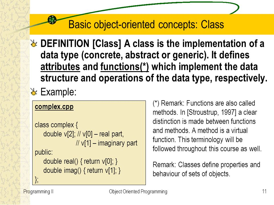 11Programming IIObject Oriented Programming Basic object-oriented concepts: Class DEFINITION [Class] A class is the implementation of a data type (concrete, abstract or generic).