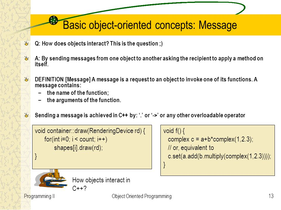 13Programming IIObject Oriented Programming Basic object-oriented concepts: Message Q: How does objects interact.
