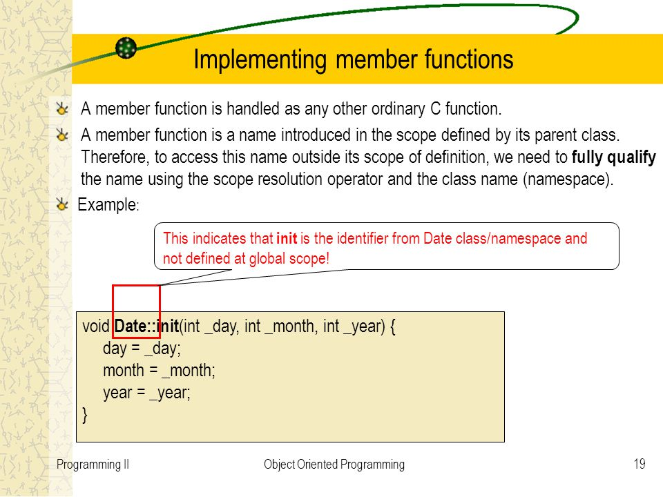 19Programming IIObject Oriented Programming Implementing member functions A member function is handled as any other ordinary C function.