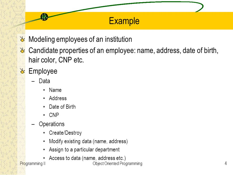 4Programming IIObject Oriented Programming Example Modeling employees of an institution Candidate properties of an employee: name, address, date of birth, hair color, CNP etc.
