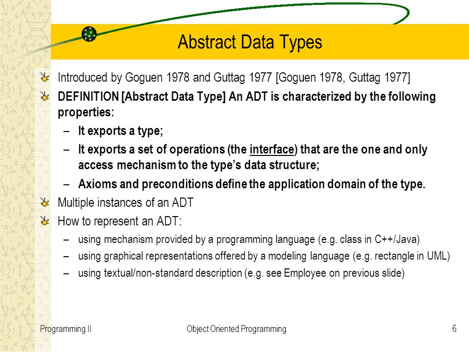 6Programming IIObject Oriented Programming Abstract Data Types Introduced by Goguen 1978 and Guttag 1977 [Goguen 1978, Guttag 1977] DEFINITION [Abstract Data Type] An ADT is characterized by the following properties: – It exports a type; – It exports a set of operations (the interface) that are the one and only access mechanism to the types data structure; – Axioms and preconditions define the application domain of the type.