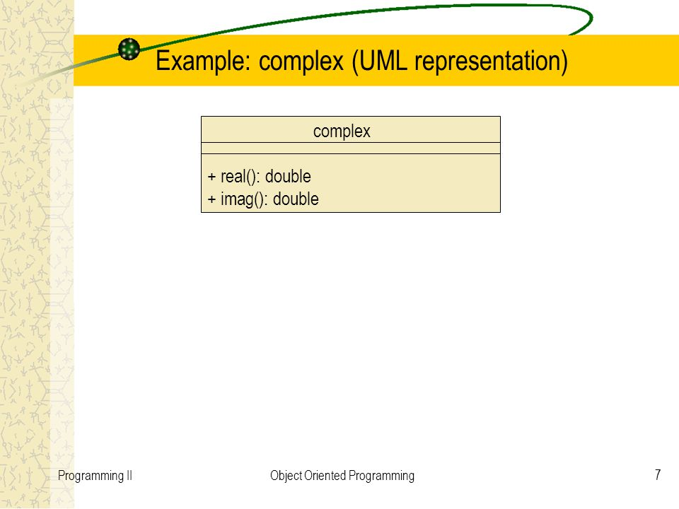 7Programming IIObject Oriented Programming Example: complex (UML representation) complex + real(): double + imag(): double