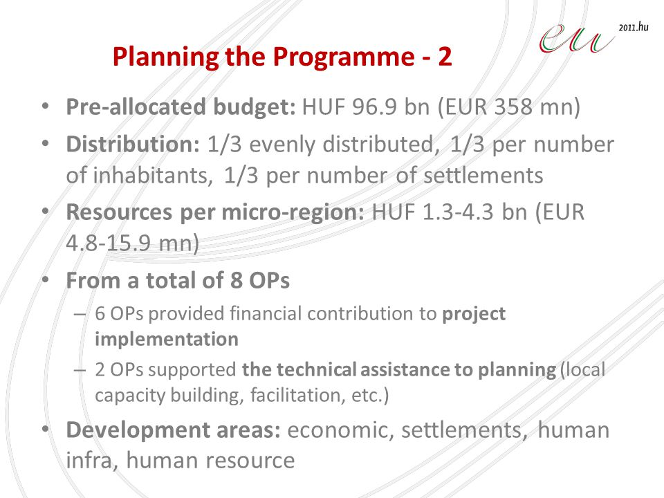 Planning the Programme - 2 Pre-allocated budget: HUF 96.9 bn (EUR 358 mn) Distribution: 1/3 evenly distributed, 1/3 per number of inhabitants, 1/3 per number of settlements Resources per micro-region: HUF 1.3-4.3 bn (EUR 4.8-15.9 mn) From a total of 8 OPs – 6 OPs provided financial contribution to project implementation – 2 OPs supported the technical assistance to planning (local capacity building, facilitation, etc.) Development areas: economic, settlements, human infra, human resource