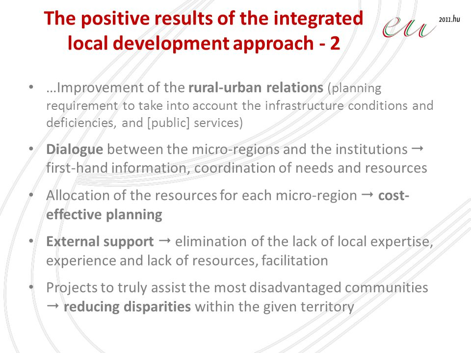 The positive results of the integrated local development approach - 2 …Improvement of the rural-urban relations (planning requirement to take into account the infrastructure conditions and deficiencies, and [public] services) Dialogue between the micro-regions and the institutions first-hand information, coordination of needs and resources Allocation of the resources for each micro-region cost- effective planning External support elimination of the lack of local expertise, experience and lack of resources, facilitation Projects to truly assist the most disadvantaged communities reducing disparities within the given territory