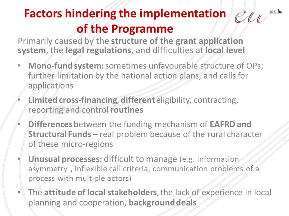 Factors hindering the implementation of the Programme Mono-fund system: sometimes unfavourable structure of OPs; further limitation by the national action plans, and calls for applications Limited cross-financing, different eligibility, contracting, reporting and control routines Differences between the funding mechanism of EAFRD and Structural Funds – real problem because of the rural character of these micro-regions Unusual processes: difficult to manage (e.g.