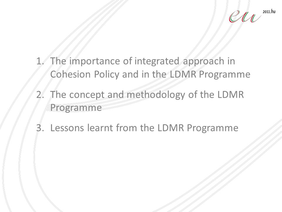 1.The importance of integrated approach in Cohesion Policy and in the LDMR Programme 2.The concept and methodology of the LDMR Programme 3.Lessons learnt from the LDMR Programme
