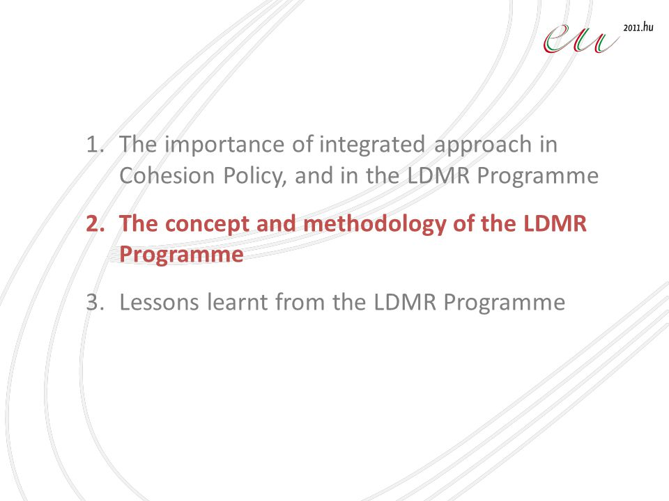 1.The importance of integrated approach in Cohesion Policy, and in the LDMR Programme 2.The concept and methodology of the LDMR Programme 3.Lessons learnt from the LDMR Programme