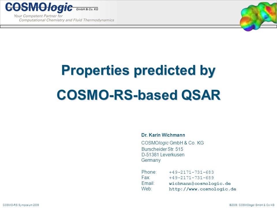 ©2009, COSMOlogic GmbH & Co KGCOSMO-RS Symposium 2009 Properties predicted by COSMO-RS-based QSAR Dr. Karin Wichmann COSMOlogic GmbH & Co. KG Burschei