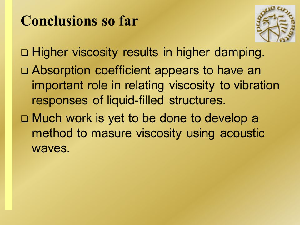Conclusions so far Higher viscosity results in higher damping. Absorption coefficient appears to have an important role in relating viscosity to vibra