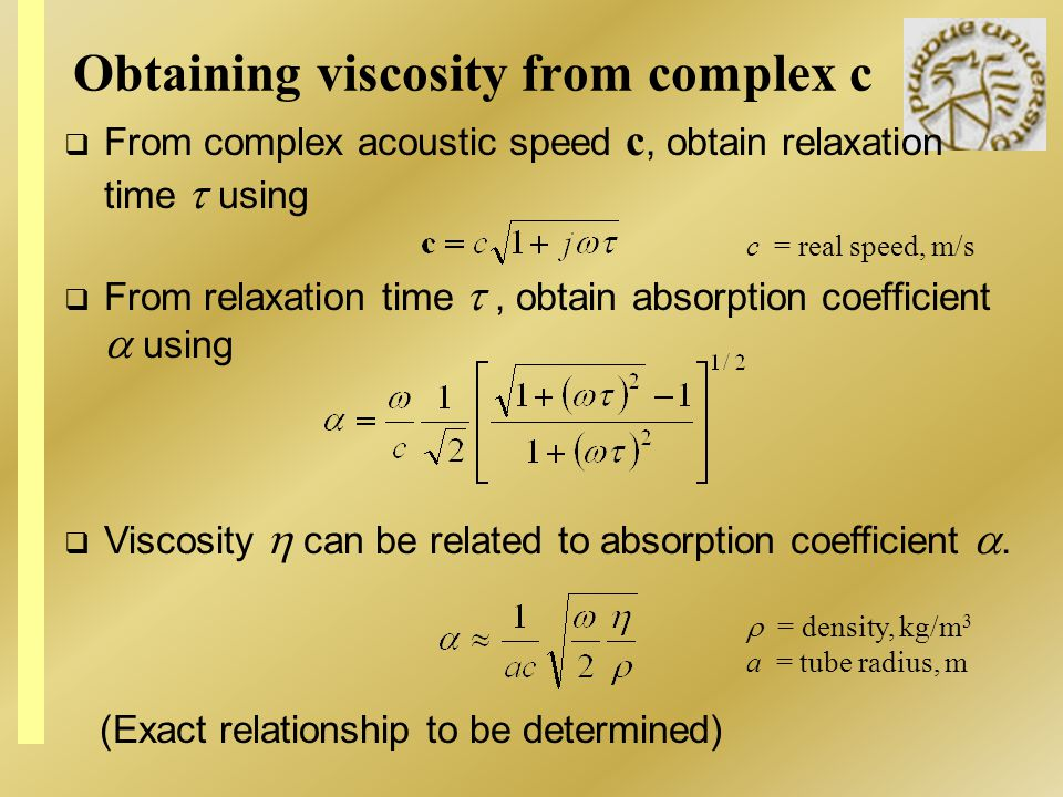 Obtaining viscosity from complex c From relaxation time, obtain absorption coefficient using = density, kg/m 3 a = tube radius, m Viscosity can be rel