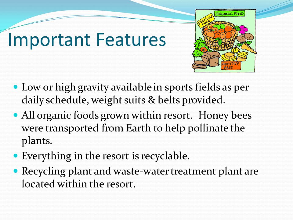 Important Features Low or high gravity available in sports fields as per daily schedule, weight suits & belts provided. All organic foods grown within