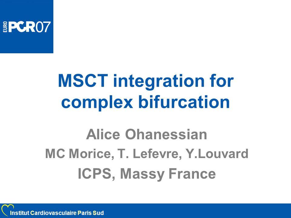 MSCT integration for complex bifurcation Alice Ohanessian MC Morice, T. Lefevre, Y.Louvard ICPS, Massy France Institut Cardiovasculaire Paris Sud