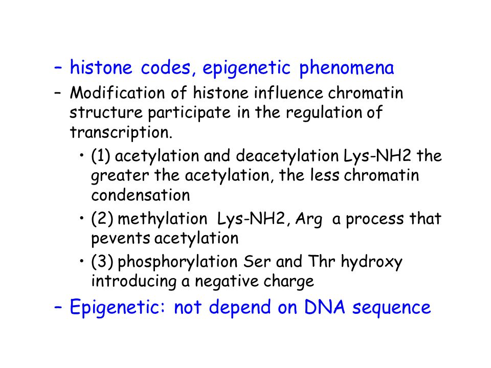 –histone codes, epigenetic phenomena –Modification of histone influence chromatin structure participate in the regulation of transcription. (1) acetyl