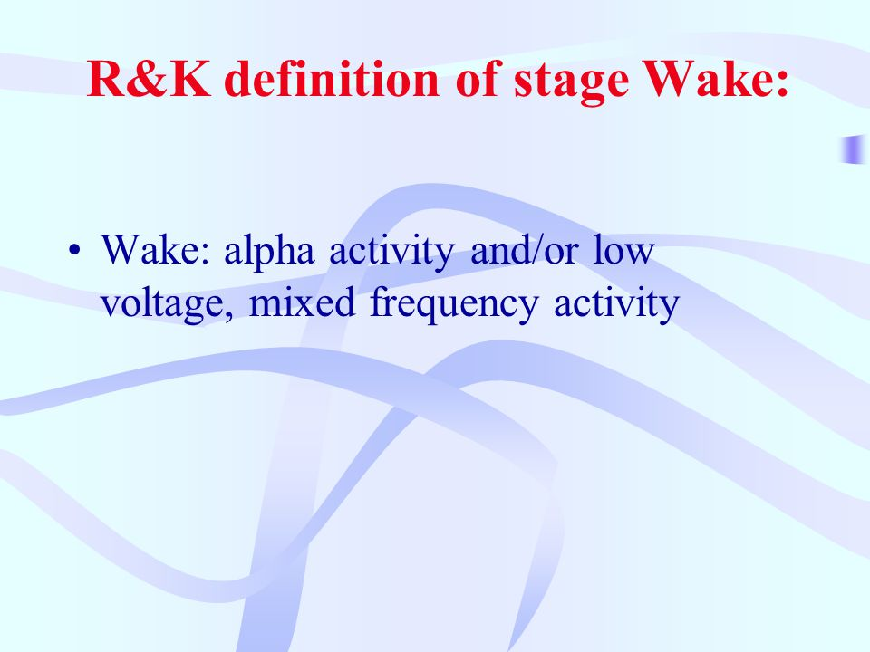R&K definition of stage Wake: Wake: alpha activity and/or low voltage, mixed frequency activity