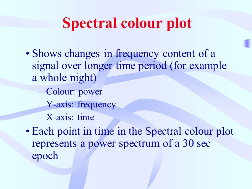 Spectral colour plot Shows changes in frequency content of a signal over longer time period (for example a whole night) –Colour: power –Y-axis: frequency –X-axis: time Each point in time in the Spectral colour plot represents a power spectrum of a 30 sec epoch
