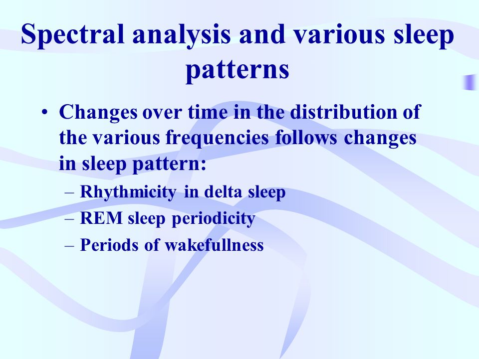 Spectral analysis and various sleep patterns Changes over time in the distribution of the various frequencies follows changes in sleep pattern: –Rhythmicity in delta sleep –REM sleep periodicity –Periods of wakefullness