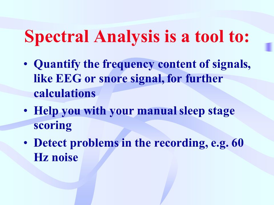 Spectral Analysis is a tool to: Quantify the frequency content of signals, like EEG or snore signal, for further calculations Help you with your manual sleep stage scoring Detect problems in the recording, e.g.