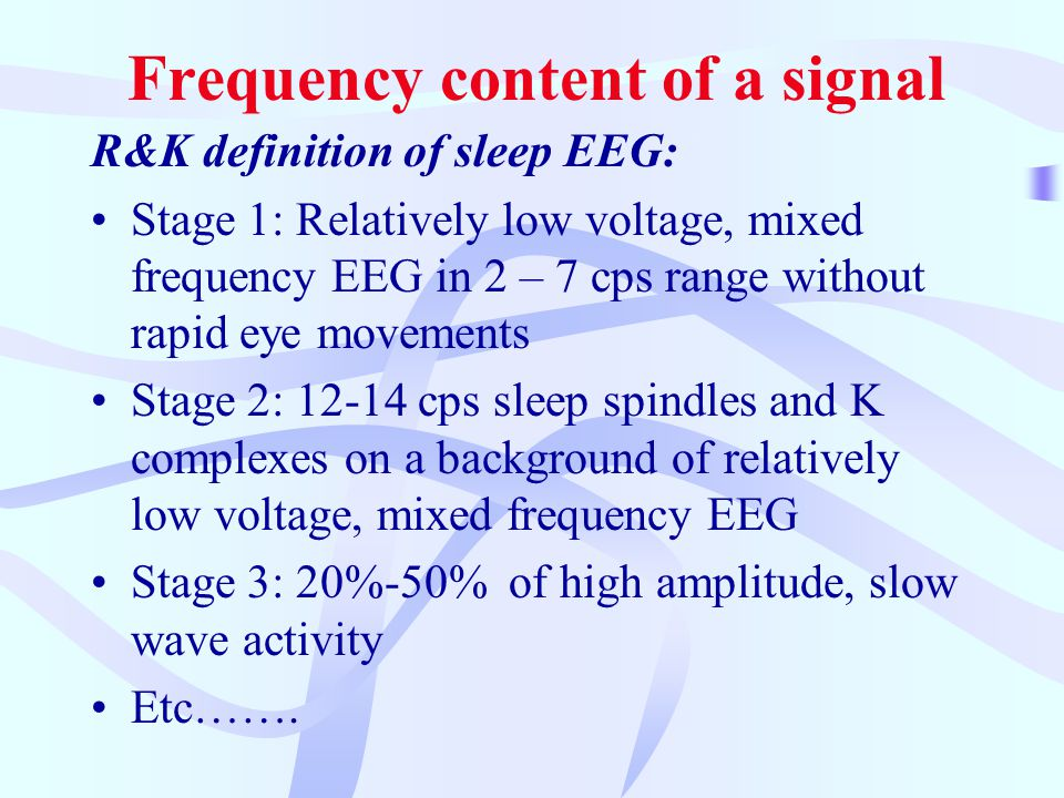 Frequency content of a signal R&K definition of sleep EEG: Stage 1: Relatively low voltage, mixed frequency EEG in 2 – 7 cps range without rapid eye movements Stage 2: 12-14 cps sleep spindles and K complexes on a background of relatively low voltage, mixed frequency EEG Stage 3: 20%-50% of high amplitude, slow wave activity Etc…….
