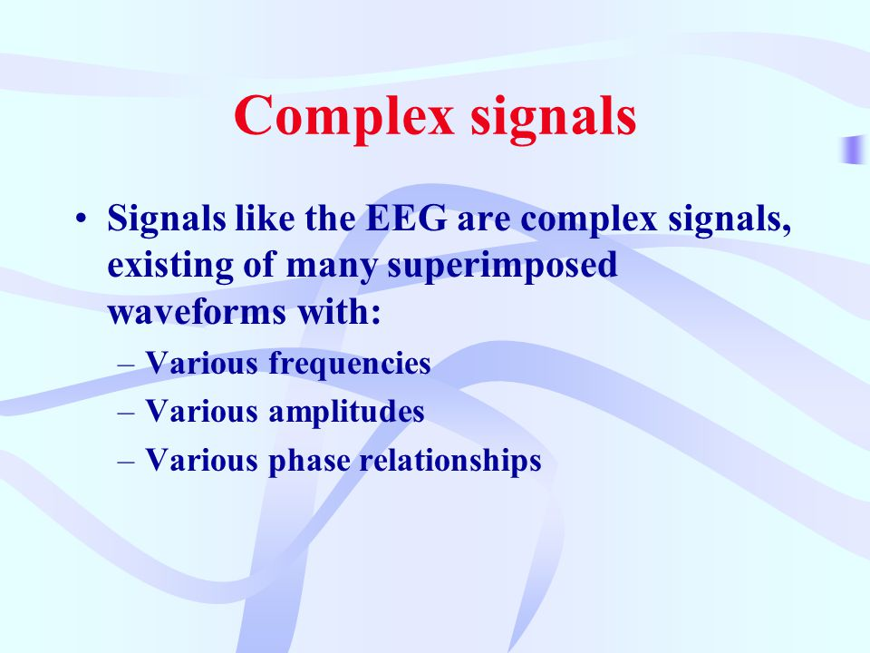 Complex signals Signals like the EEG are complex signals, existing of many superimposed waveforms with: –Various frequencies –Various amplitudes –Various phase relationships