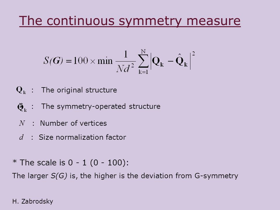 The continuous symmetry measure * The scale is 0 - 1 (0 - 100): The larger S(G) is, the higher is the deviation from G-symmetry : The original structure : The symmetry-operated structure N : Number of vertices d : Size normalization factor H.