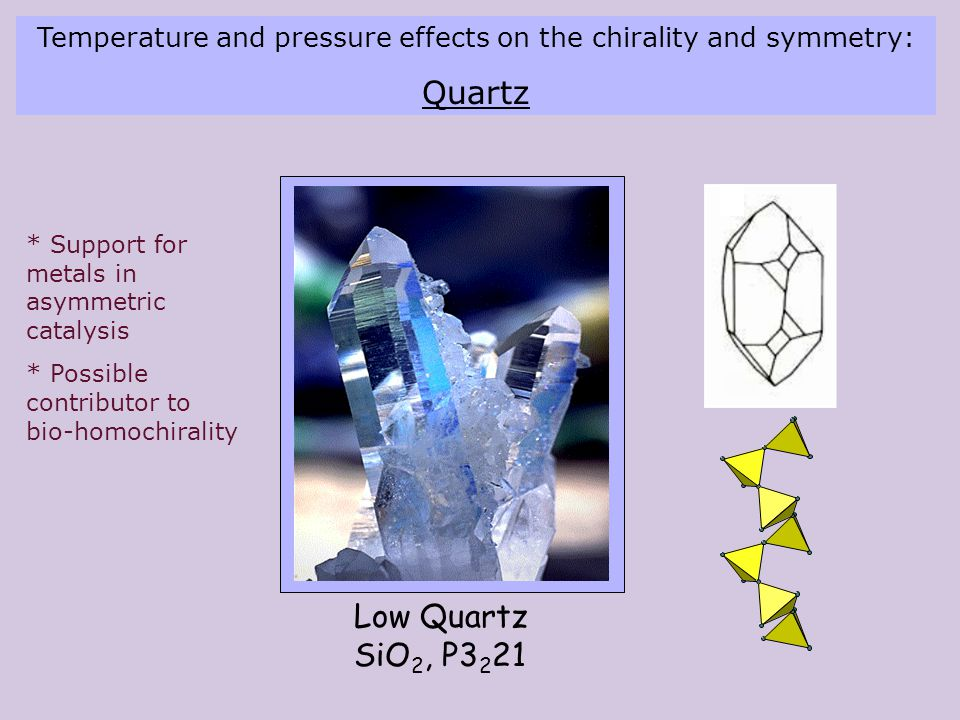 Low Quartz SiO 2, P3 2 21 Temperature and pressure effects on the chirality and symmetry: Quartz * Support for metals in asymmetric catalysis * Possible contributor to bio-homochirality