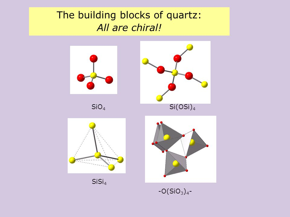 The building blocks of quartz: All are chiral! SiO 4 Si(OSi) 4 SiSi 4 -O(SiO 3 ) 4 -