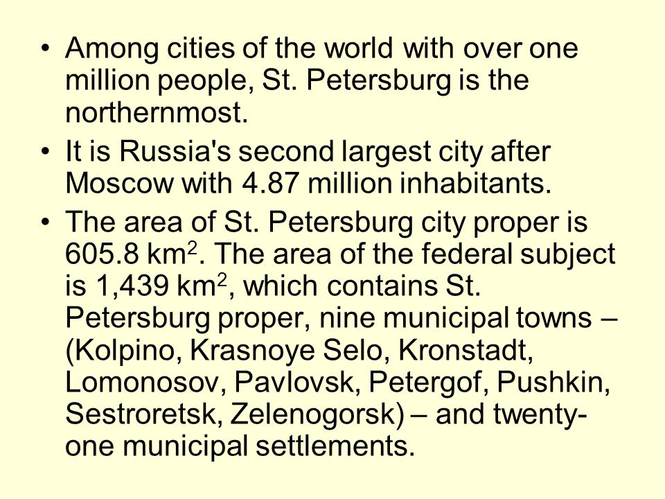 Among cities of the world with over one million people, St. Petersburg is the northernmost. It is Russia's second largest city after Moscow with 4.87