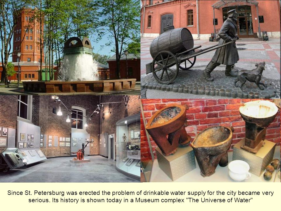 Since St. Petersburg was erected the problem of drinkable water supply for the city became very serious. Its history is shown today in a Museum comple