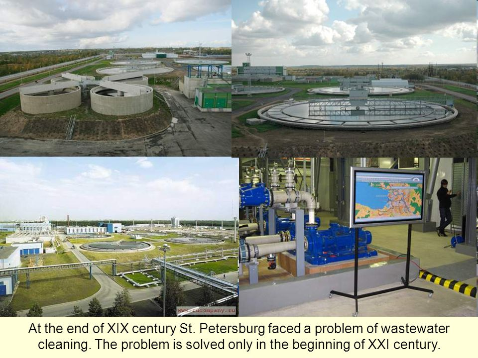 At the end of XIX century St. Petersburg faced a problem of wastewater cleaning. The problem is solved only in the beginning of XXI century.