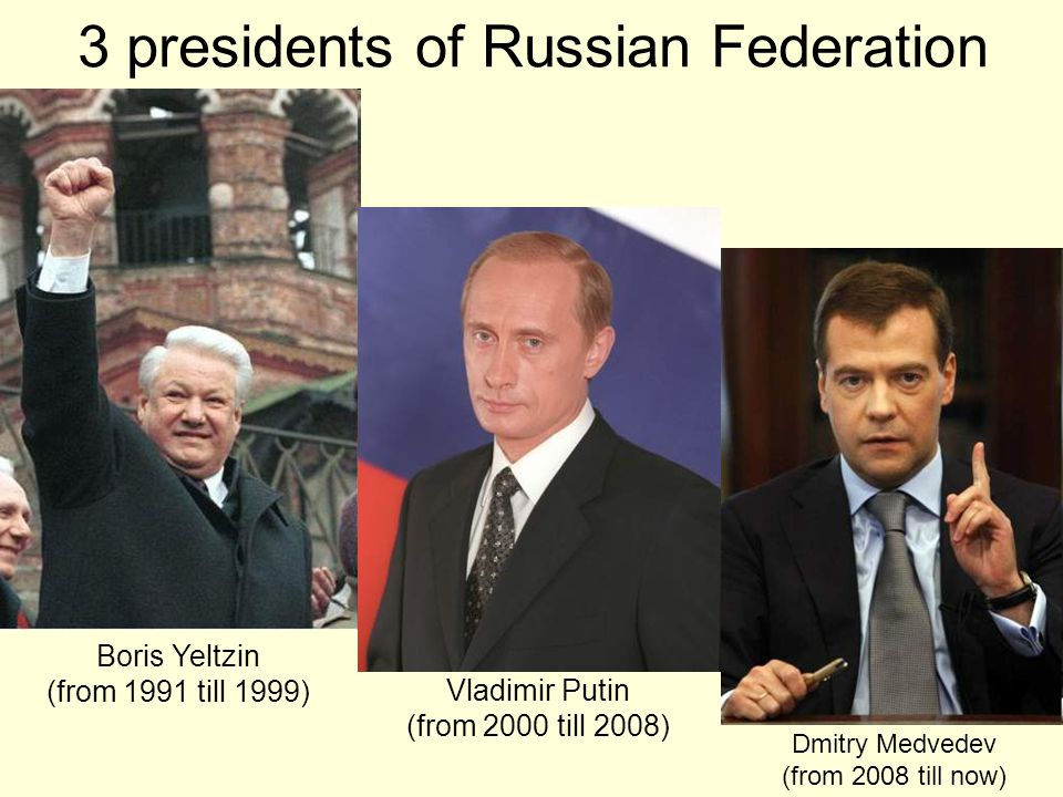 Vladimir Putin (from 2000 till 2008) Dmitry Medvedev (from 2008 till now) Boris Yeltzin (from 1991 till 1999) 3 presidents of Russian Federation