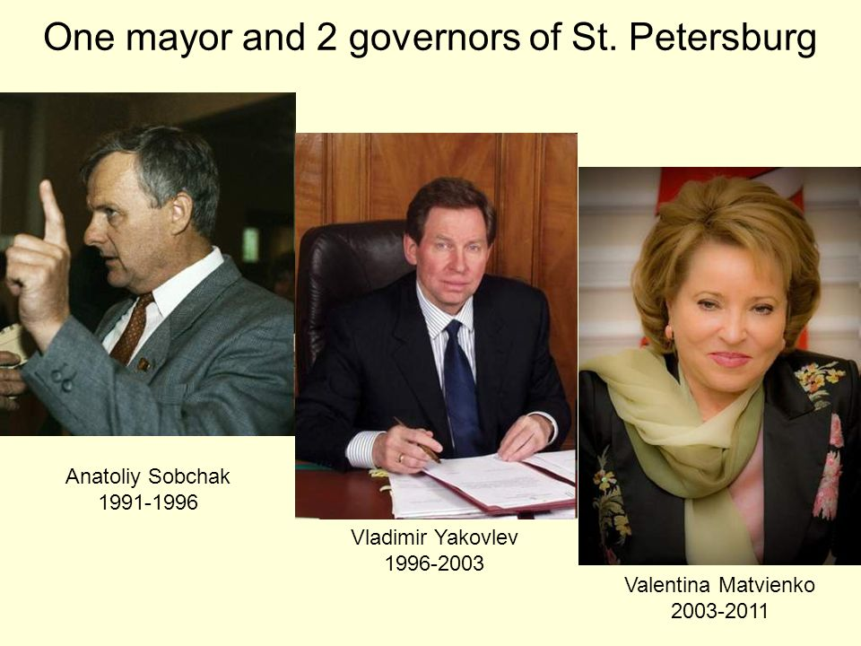 Anatoliy Sobchak 1991-1996 Vladimir Yakovlev 1996-2003 Valentina Matvienko 2003-2011 One mayor and 2 governors of St.