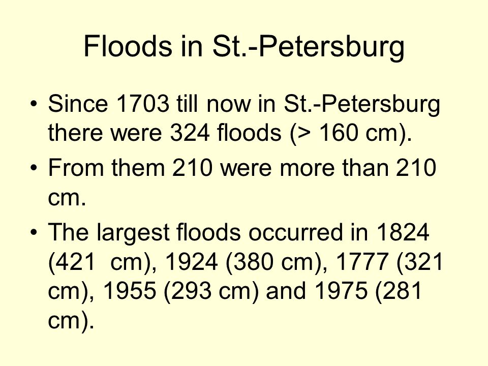Since 1703 till now in St.-Petersburg there were 324 floods (> 160 cm). From them 210 were more than 210 cm. The largest floods occurred in 1824 (421