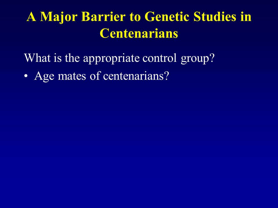 A Major Barrier to Genetic Studies in Centenarians What is the appropriate control group? Age mates of centenarians?