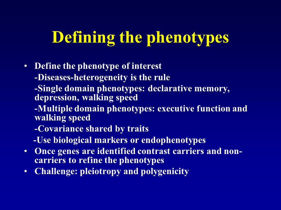 Defining the phenotypes Define the phenotype of interest -Diseases-heterogeneity is the rule -Single domain phenotypes: declarative memory, depression