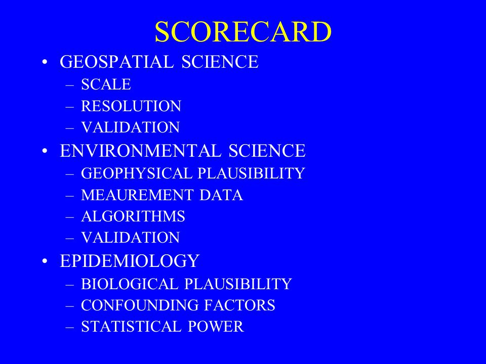 SCORECARD GEOSPATIAL SCIENCE –SCALE –RESOLUTION –VALIDATION ENVIRONMENTAL SCIENCE –GEOPHYSICAL PLAUSIBILITY –MEAUREMENT DATA –ALGORITHMS –VALIDATION E