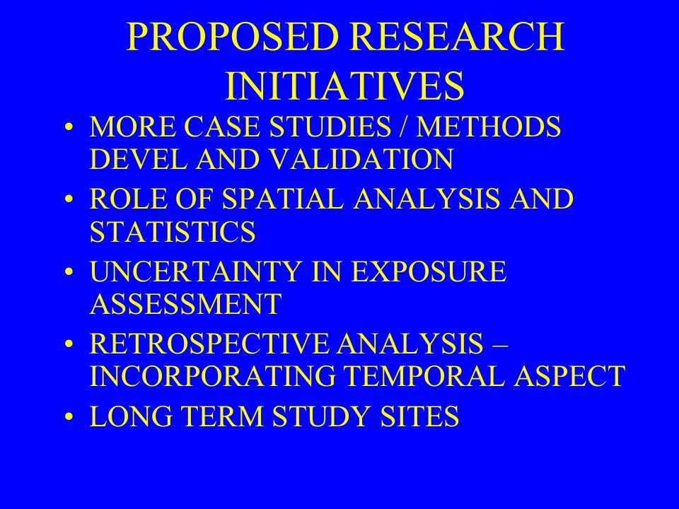 PROPOSED RESEARCH INITIATIVES MORE CASE STUDIES / METHODS DEVEL AND VALIDATION ROLE OF SPATIAL ANALYSIS AND STATISTICS UNCERTAINTY IN EXPOSURE ASSESSM