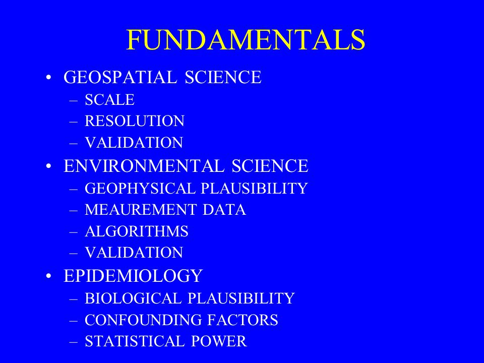 FUNDAMENTALS GEOSPATIAL SCIENCE –SCALE –RESOLUTION –VALIDATION ENVIRONMENTAL SCIENCE –GEOPHYSICAL PLAUSIBILITY –MEAUREMENT DATA –ALGORITHMS –VALIDATION EPIDEMIOLOGY –BIOLOGICAL PLAUSIBILITY –CONFOUNDING FACTORS –STATISTICAL POWER